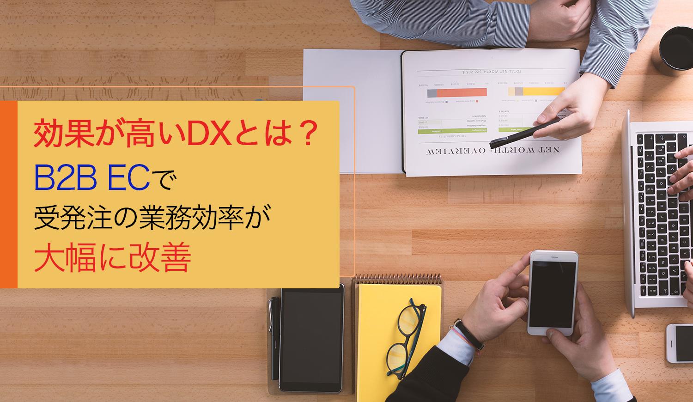 効果が高いDXとは?B2B ECで受発注の業務効率が大幅に改善