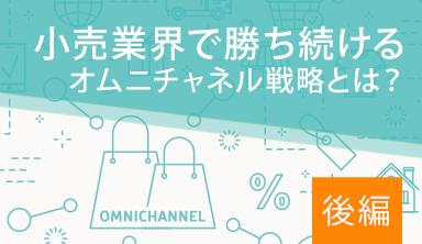 【後編】小売業界で勝ち続けるオムニチャネル戦略とは?