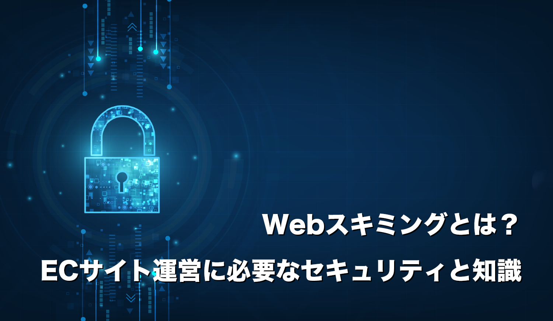 Webスキミングとは?ECサイト運営に必要なセキュリティと知識